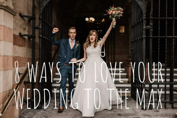 8 WAYS TO LOVE YOUR WEDDING TO THE MAX